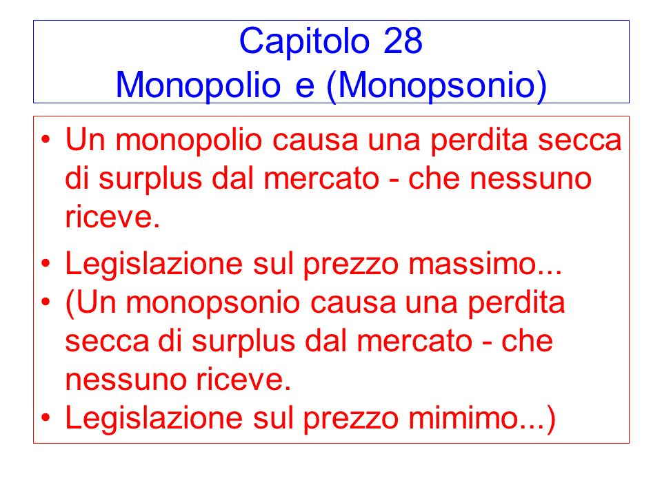 Capitolo 28 Monopolio e (Monopsonio) Un monopolio causa una perdita secca di surplus dal mercato - che nessuno riceve. Legislazione sul prezzo massimo