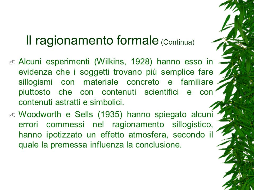 Il ragionamento formale (Continua) Alcuni esperimenti (Wilkins, 1928) hanno esso in evidenza che i soggetti trovano più semplice fare sillogismi con m