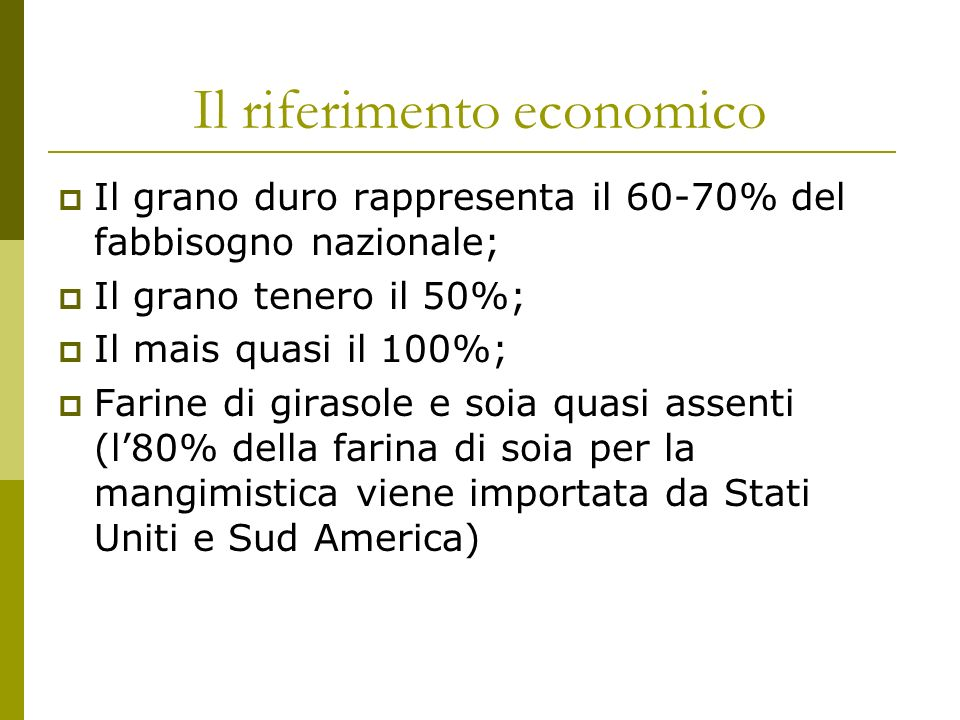 Il riferimento economico Il grano duro rappresenta il 60-70% del fabbisogno nazionale; Il grano tenero il 50%; Il mais quasi il 100%; Farine di girasole e soia quasi assenti (l80% della farina di soia per la mangimistica viene importata da Stati Uniti e Sud America)