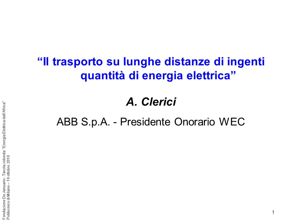 12 Fondazione De Januario - Tavola rotonda: Energia Elettrica dallAfrica Politecnico di Milano – 18 ottobre 2010 Studio Lahmeyer 2007 DRC / Egitto 5000 km linee DC + 800 kV 1ST STAGE2ND STAGE3RD STAGE4TH STAGE P IN INGA 6,000 MW12,750 MW19.500 MW24,500 MW P GUARANTEED 4,000 MW8,000 MW12,000 MW16,000 MW TOTAL BILLION $ ~ 19~ 31~ 43~ 55 GENERATION 40%34%32%29% TRANSMISSION 60%66%68%71%