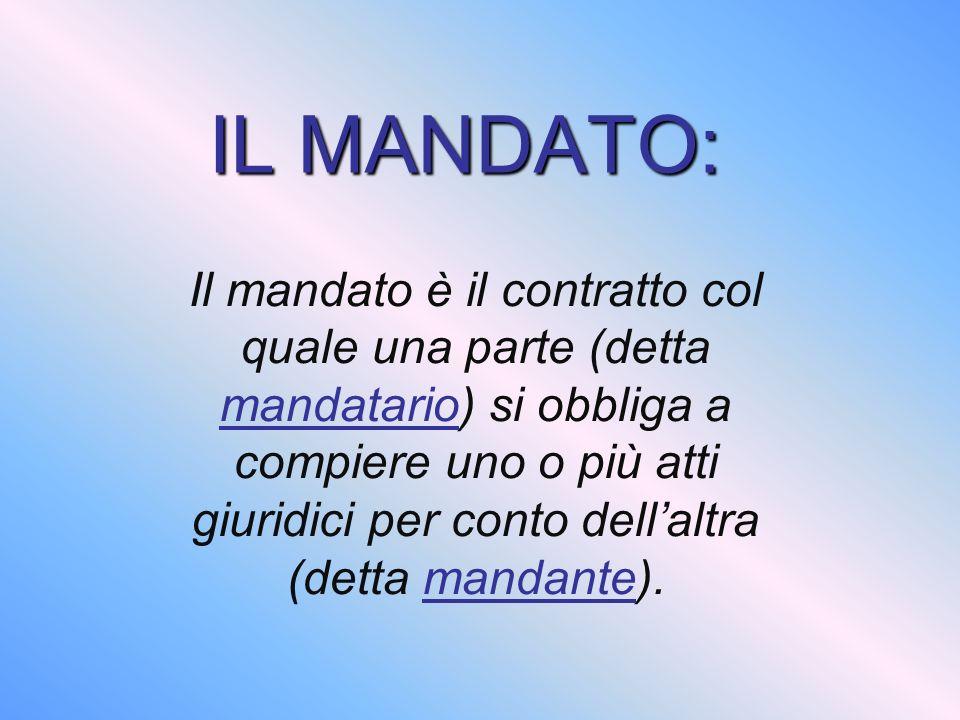 IL MANDATO: Il mandato è il contratto col quale una parte (detta mandatario) si obbliga a compiere uno o più atti giuridici per conto dellaltra (detta