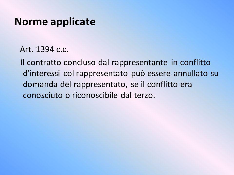 Norme applicate Art. 1394 c.c. Il contratto concluso dal rappresentante in conflitto dinteressi col rappresentato può essere annullato su domanda del