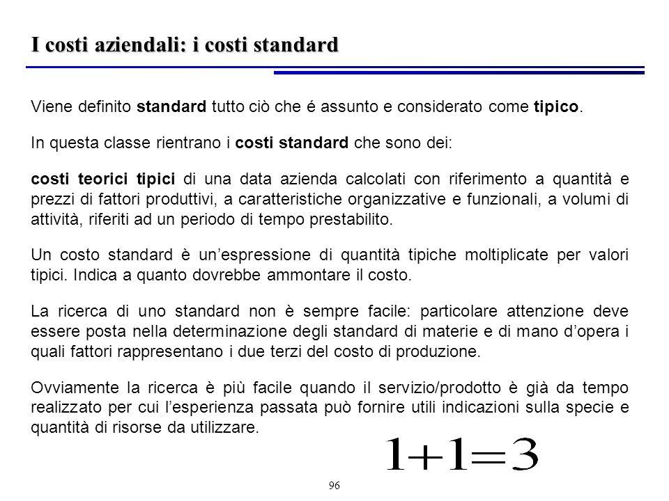 96 I costi aziendali: i costi standard Viene definito standard tutto ciò che é assunto e considerato come tipico.