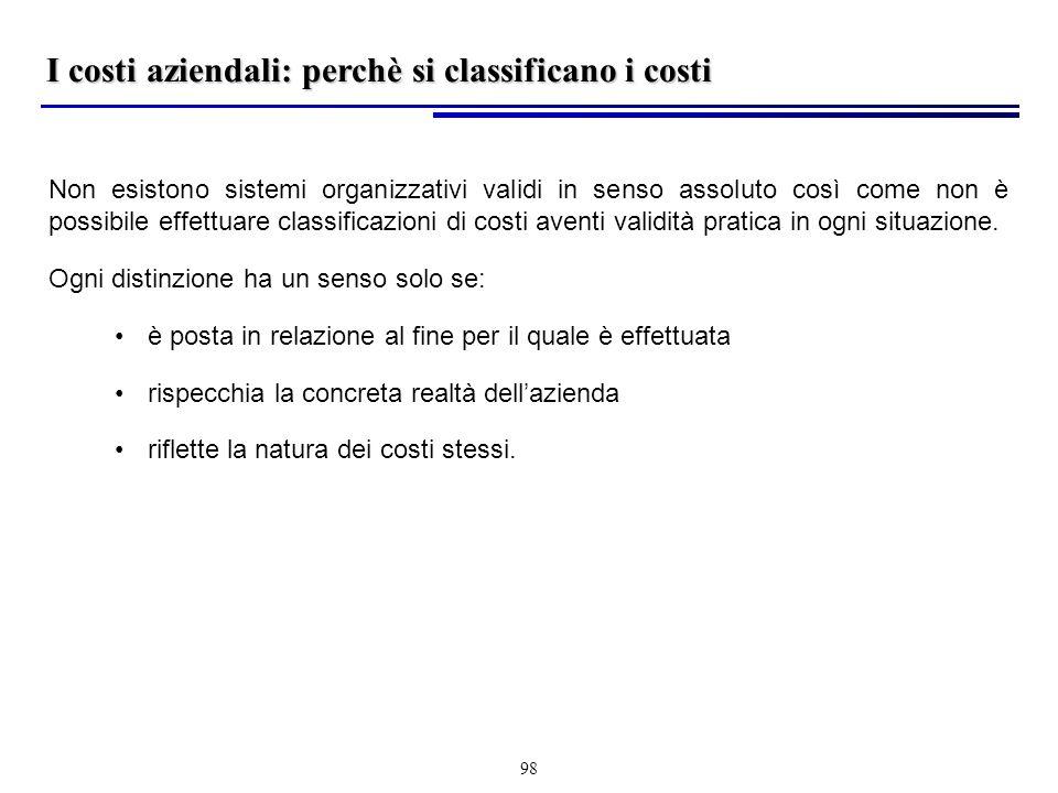 98 I costi aziendali: perchè si classificano i costi Non esistono sistemi organizzativi validi in senso assoluto così come non è possibile effettuare classificazioni di costi aventi validità pratica in ogni situazione.