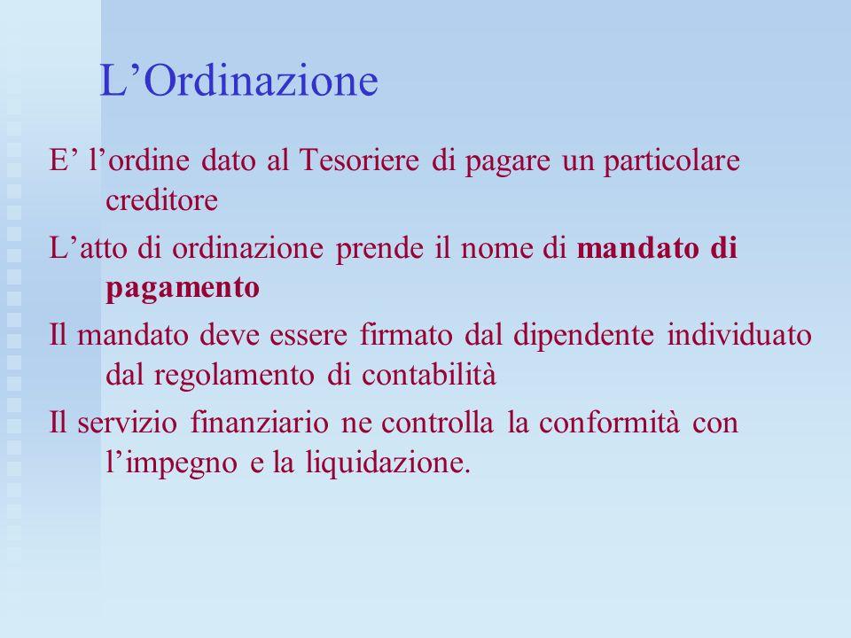 LOrdinazione E lordine dato al Tesoriere di pagare un particolare creditore Latto di ordinazione prende il nome di mandato di pagamento Il mandato dev