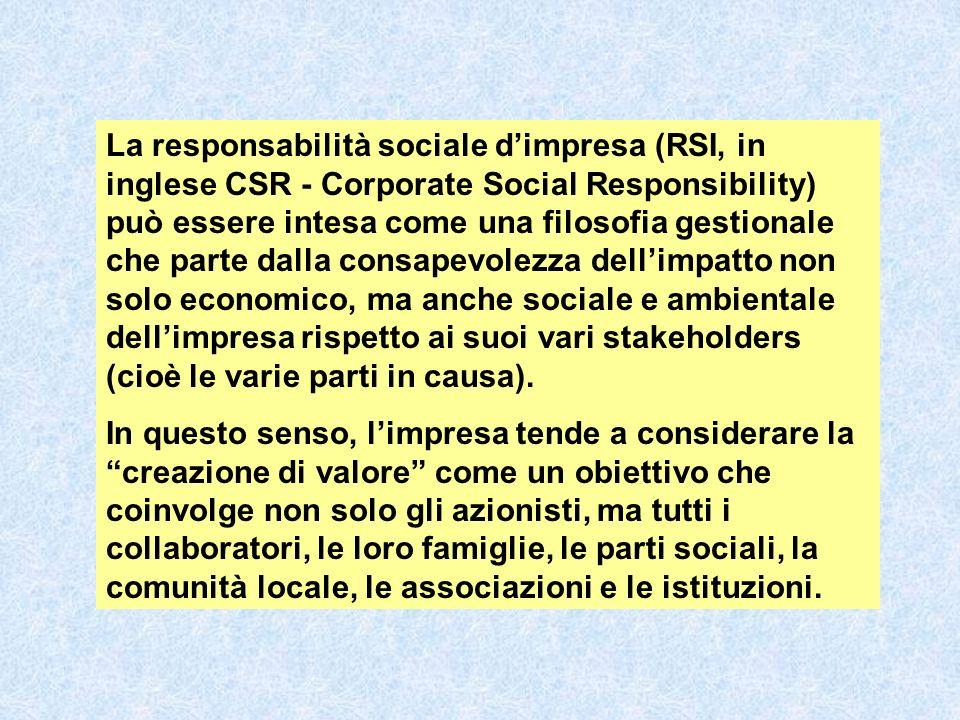 La responsabilità sociale dimpresa (RSI, in inglese CSR - Corporate Social Responsibility) può essere intesa come una filosofia gestionale che parte dalla consapevolezza dellimpatto non solo economico, ma anche sociale e ambientale dellimpresa rispetto ai suoi vari stakeholders (cioè le varie parti in causa).