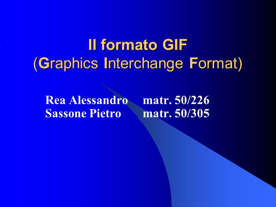 Il formato GIF (Graphics Interchange Format) Rea Alessandro matr. 50/226 Sassone Pietro matr. 50/305