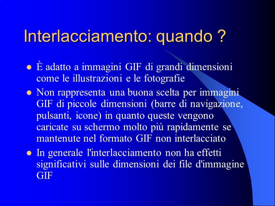 Interlacciamento: quando ? È adatto a immagini GIF di grandi dimensioni come le illustrazioni e le fotografie Non rappresenta una buona scelta per imm
