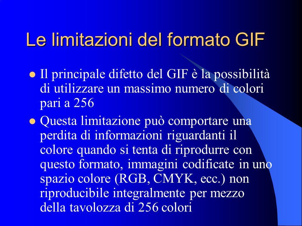 Le limitazioni del formato GIF Il principale difetto del GIF è la possibilità di utilizzare un massimo numero di colori pari a 256 Questa limitazione