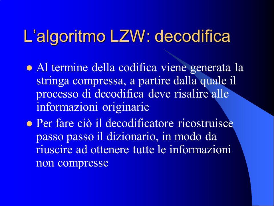 Lalgoritmo LZW: decodifica Al termine della codifica viene generata la stringa compressa, a partire dalla quale il processo di decodifica deve risalir
