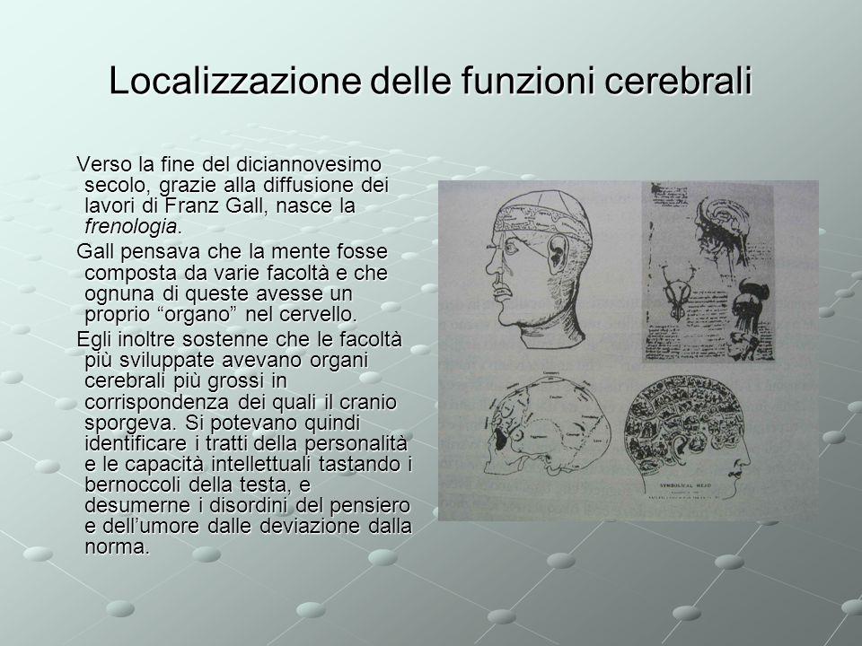 Localizzazione delle funzioni cerebrali Verso la fine del diciannovesimo secolo, grazie alla diffusione dei lavori di Franz Gall, nasce la frenologia.