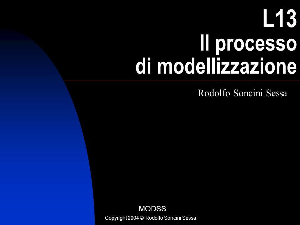 L13 Il processo di modellizzazione Rodolfo Soncini Sessa MODSS Copyright 2004 © Rodolfo Soncini Sessa.