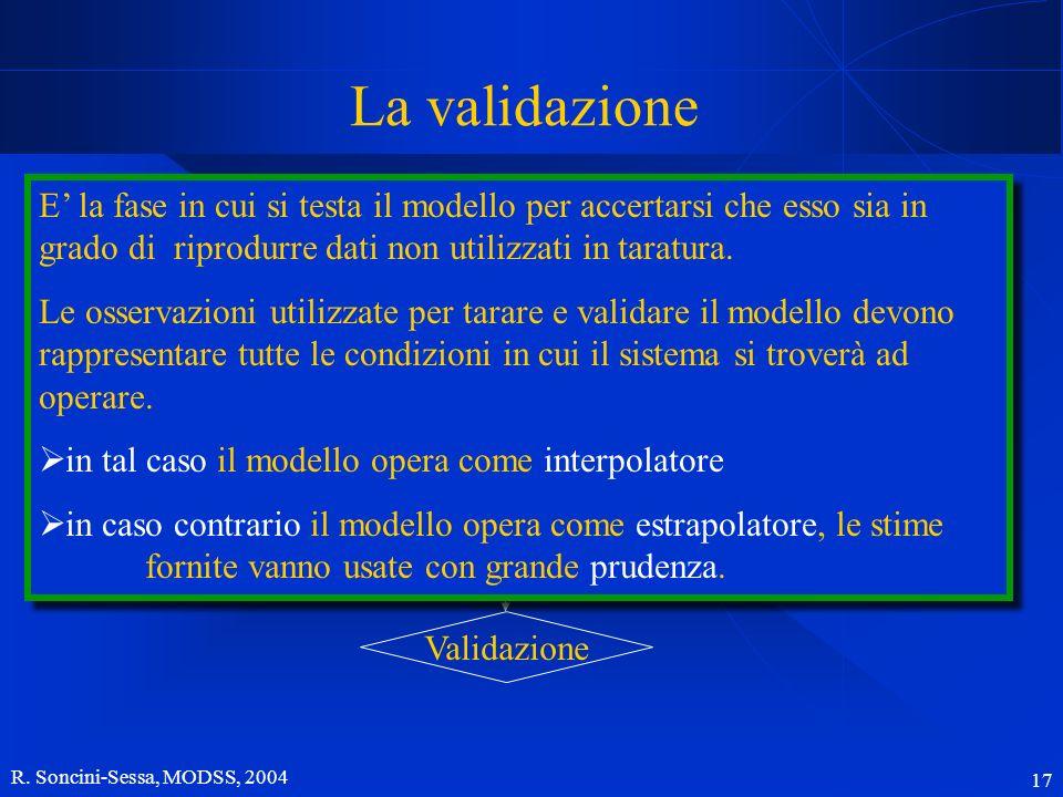 R. Soncini-Sessa, MODSS, 2004 17 La validazione Scopo ConcettualizzazioneTaratura Validazione E la fase in cui si testa il modello per accertarsi che