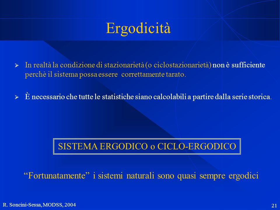 R. Soncini-Sessa, MODSS, 2004 21 Ergodicità In realtà la condizione di stazionarietà (o ciclostazionarietà) non è sufficiente perchè il sistema possa