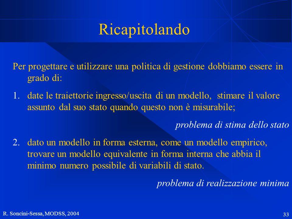 R. Soncini-Sessa, MODSS, 2004 33 Ricapitolando Per progettare e utilizzare una politica di gestione dobbiamo essere in grado di: 1.date le traiettorie