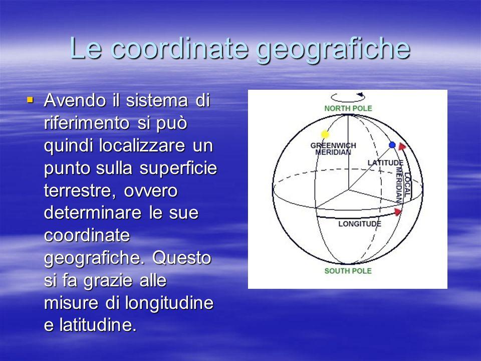 Le coordinate geografiche Avendo il sistema di riferimento si può quindi localizzare un punto sulla superficie terrestre, ovvero determinare le sue co