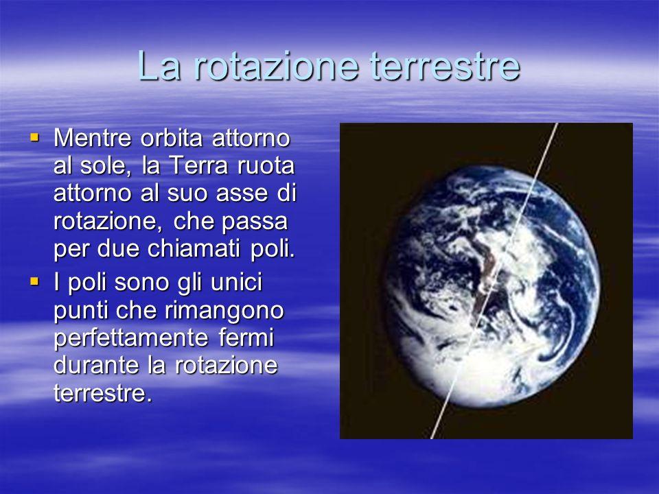 La rotazione terrestre Mentre orbita attorno al sole, la Terra ruota attorno al suo asse di rotazione, che passa per due chiamati poli. Mentre orbita