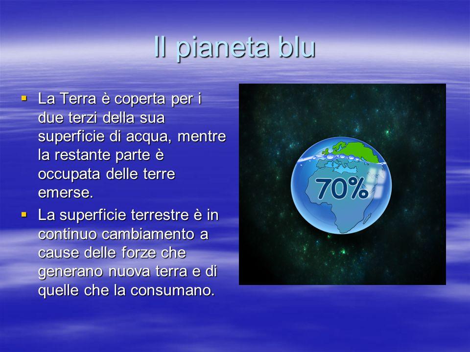 Il pianeta blu La Terra è coperta per i due terzi della sua superficie di acqua, mentre la restante parte è occupata delle terre emerse. La Terra è co