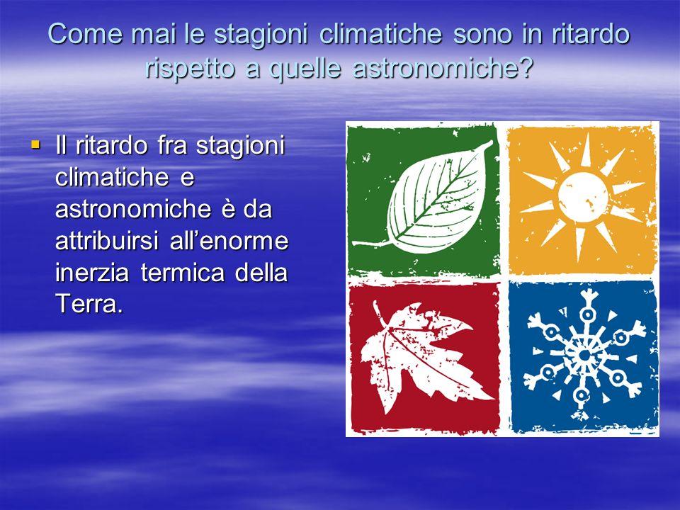 Come mai le stagioni climatiche sono in ritardo rispetto a quelle astronomiche? Il ritardo fra stagioni climatiche e astronomiche è da attribuirsi all