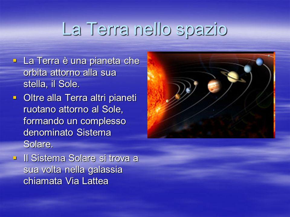 La Terra nello spazio La Terra è una pianeta che orbita attorno alla sua stella, il Sole. La Terra è una pianeta che orbita attorno alla sua stella, i