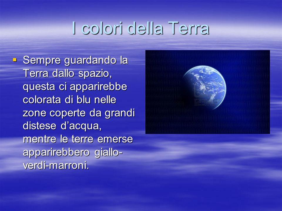 I colori della Terra Sempre guardando la Terra dallo spazio, questa ci apparirebbe colorata di blu nelle zone coperte da grandi distese dacqua, mentre