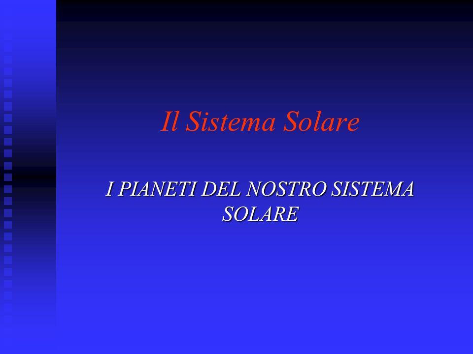 Il Sistema Solare I PIANETI DEL NOSTRO SISTEMA SOLARE