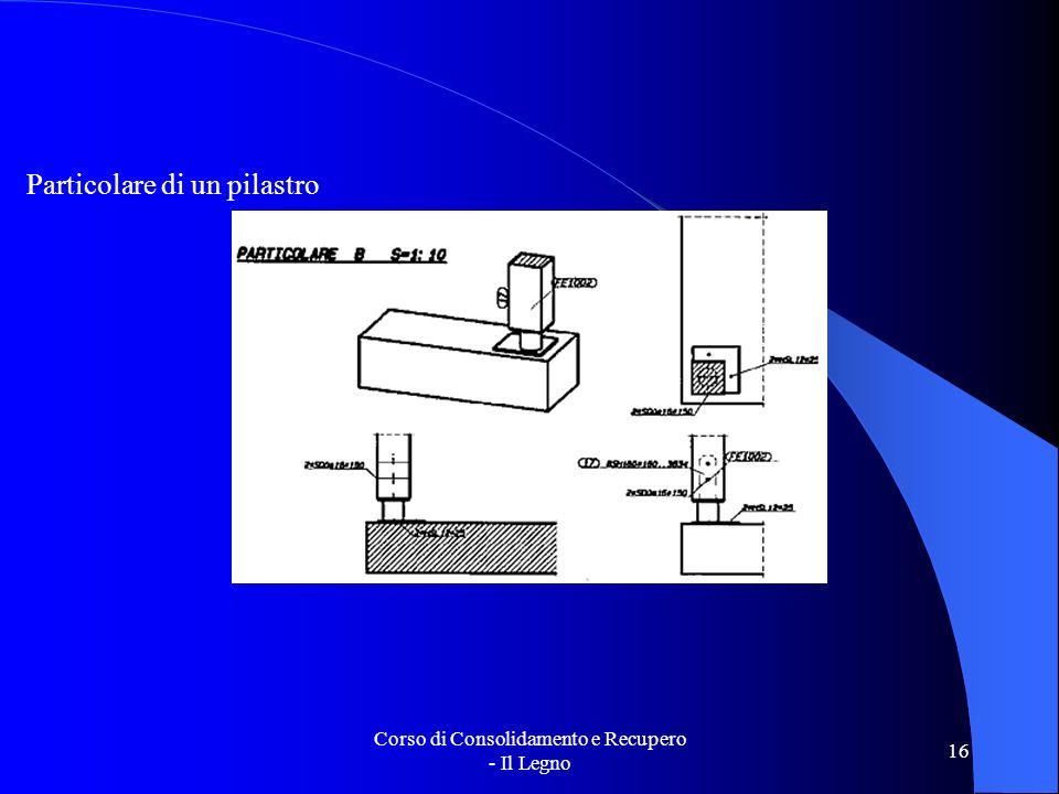 Corso di Consolidamento e Recupero - Il Legno 16 Particolare di un pilastro