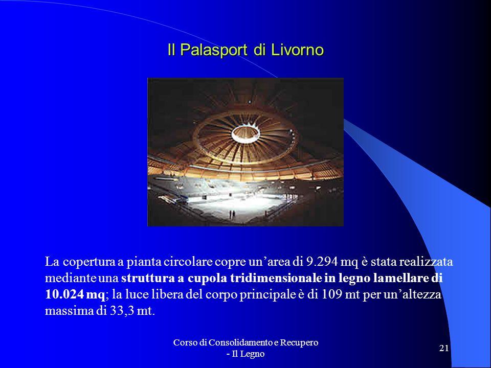 Corso di Consolidamento e Recupero - Il Legno 21 Il Palasport di Livorno La copertura a pianta circolare copre unarea di 9.294 mq è stata realizzata m