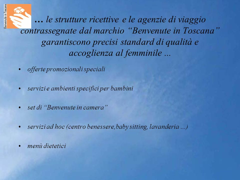 … le strutture ricettive e le agenzie di viaggio contrassegnate dal marchio Benvenute in Toscana garantiscono precisi standard di qualità e accoglienza al femminile...