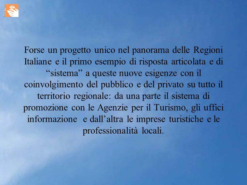 Forse un progetto unico nel panorama delle Regioni Italiane e il primo esempio di risposta articolata e di sistema a queste nuove esigenze con il coinvolgimento del pubblico e del privato su tutto il territorio regionale: da una parte il sistema di promozione con le Agenzie per il Turismo, gli uffici informazione e dallaltra le imprese turistiche e le professionalità locali.