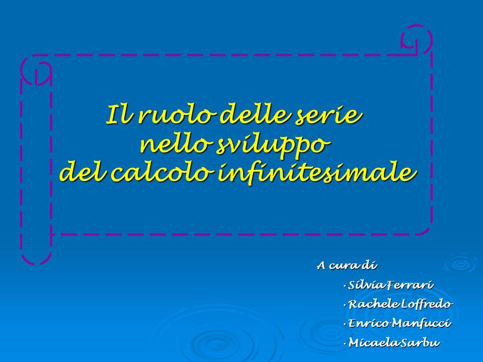 Il ruolo delle serie nello sviluppo del calcolo infinitesimale A cura di Silvia FerrariSilvia Ferrari Rachele LoffredoRachele Loffredo Enrico Manfucci