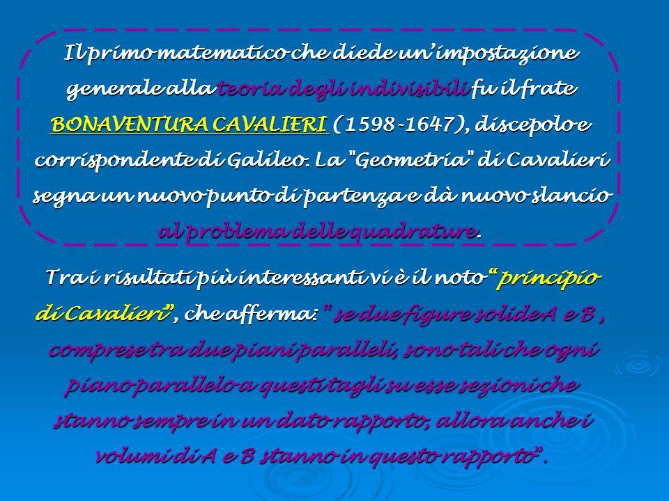 Il primo matematico che diede unimpostazione generale alla teoria degli indivisibili fu il frate BONAVENTURA CAVALIERI (1598-1647), discepolo e corris