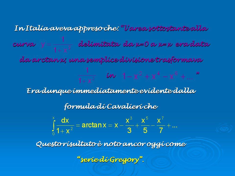 In Italia aveva appreso che: larea sottostante alla curva delimitata da x=0 a x=x era data da arctan x; una semplice divisione trasformava in in Era d