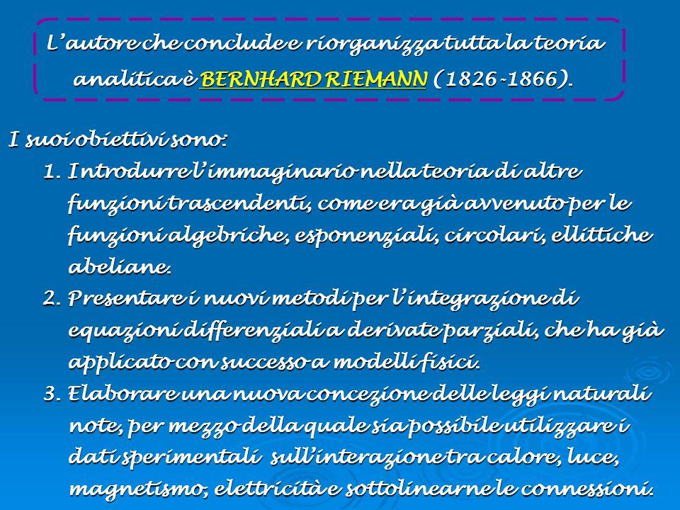 Lautore che conclude e riorganizza tutta la teoria analitica è BERNHARD RIEMANN (1826-1866). I suoi obiettivi sono: 1.Introdurre limmaginario nella te