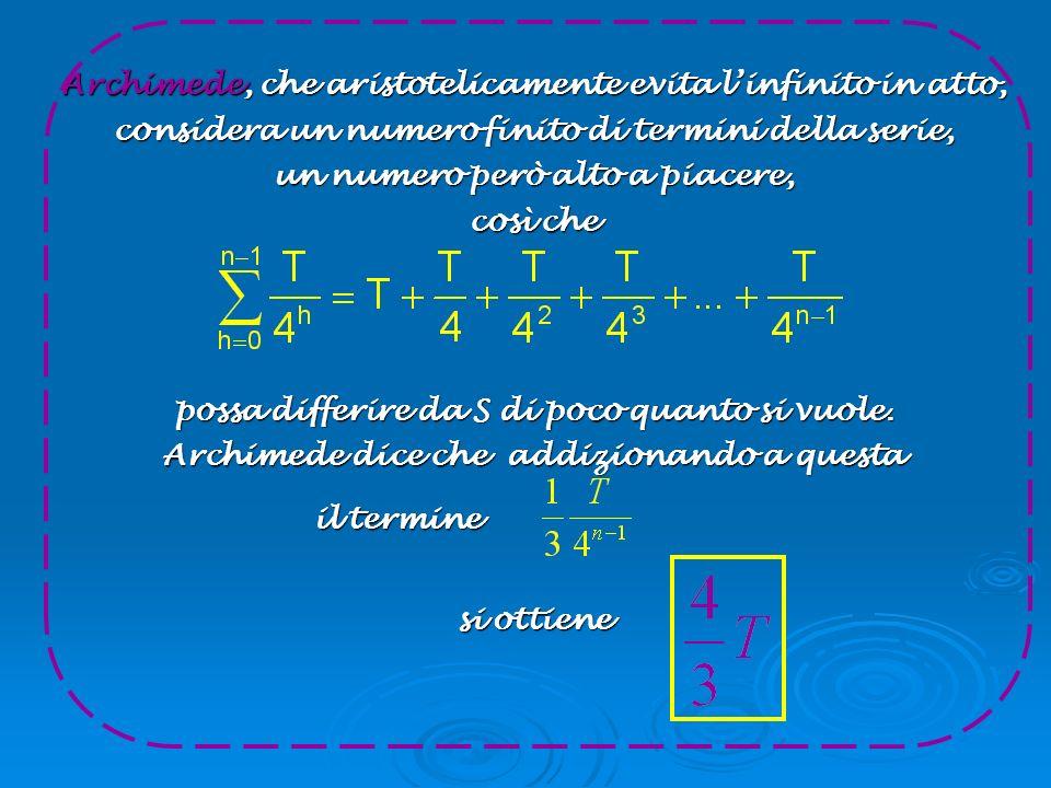 Archimede, che aristotelicamente evita linfinito in atto, considera un numero finito di termini della serie, un numero però alto a piacere, così che p