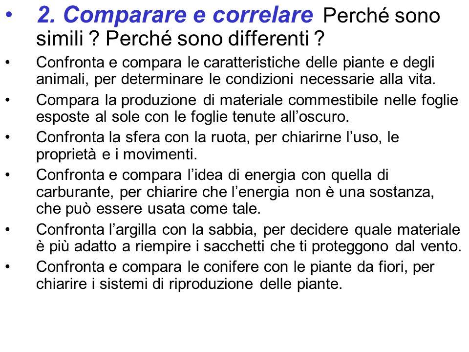 2. Comparare e correlare Perché sono simili ? Perché sono differenti ? Confronta e compara le caratteristiche delle piante e degli animali, per determ
