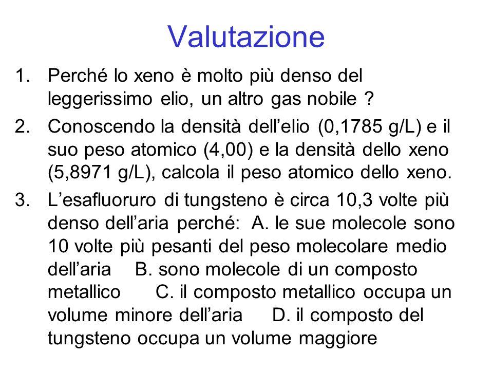 Valutazione 1.Perché lo xeno è molto più denso del leggerissimo elio, un altro gas nobile ? 2.Conoscendo la densità dellelio (0,1785 g/L) e il suo pes
