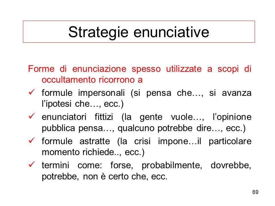 69 Strategie enunciative Forme di enunciazione spesso utilizzate a scopi di occultamento ricorrono a formule impersonali (si pensa che…, si avanza lip