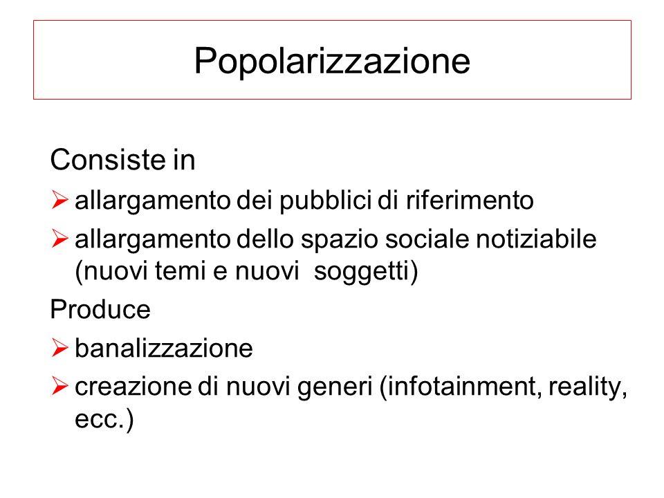 Popolarizzazione Consiste in allargamento dei pubblici di riferimento allargamento dello spazio sociale notiziabile (nuovi temi e nuovi soggetti) Prod