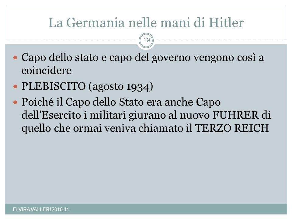 La Germania nelle mani di Hitler ELVIRA VALLERI 2010-11 19 Capo dello stato e capo del governo vengono così a coincidere PLEBISCITO (agosto 1934) Poic