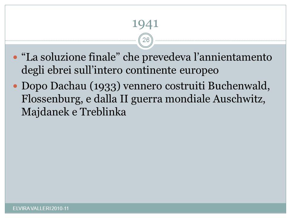 1941 ELVIRA VALLERI 2010-11 26 La soluzione finale che prevedeva lannientamento degli ebrei sullintero continente europeo Dopo Dachau (1933) vennero c