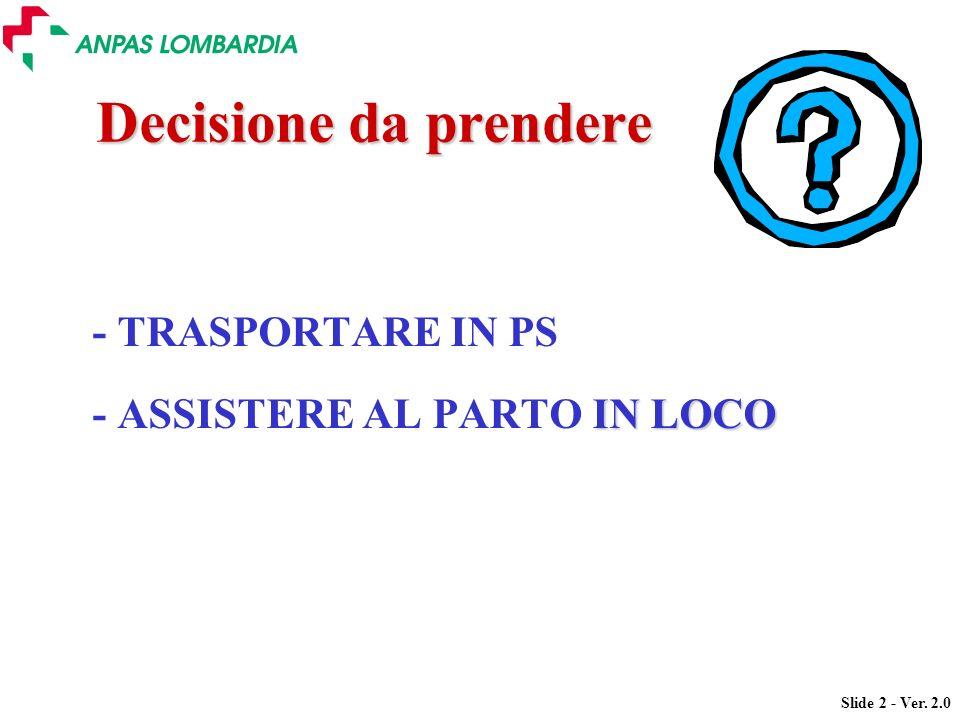 Slide 2 - Ver. 2.0 Decisione da prendere - TRASPORTARE IN PS IN LOCO - ASSISTERE AL PARTO IN LOCO
