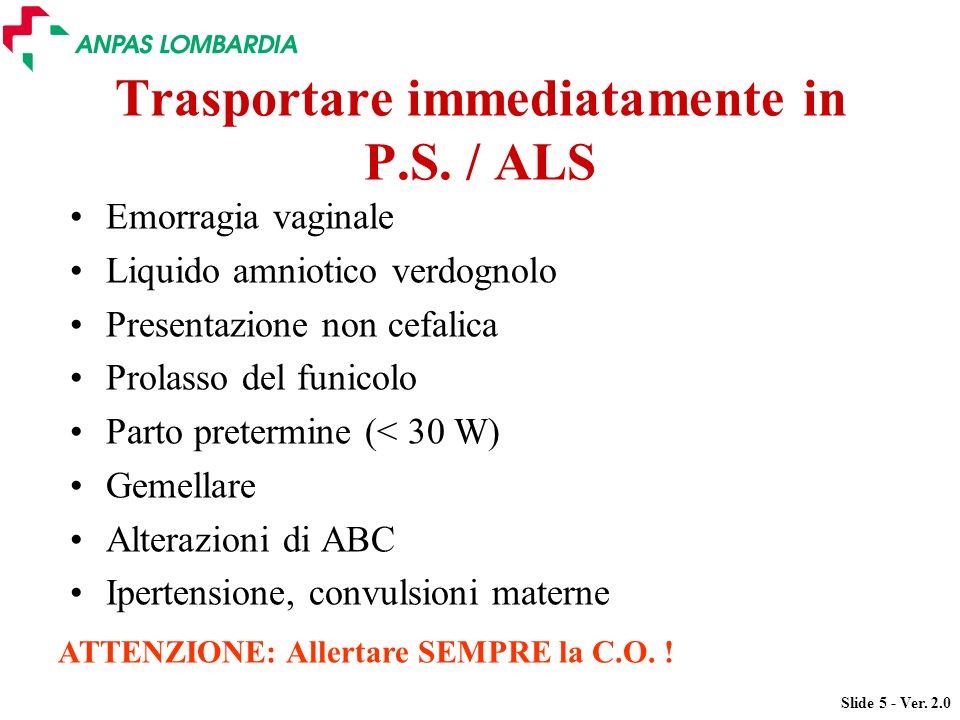 Slide 5 - Ver. 2.0 Trasportare immediatamente in P.S. / ALS Emorragia vaginale Liquido amniotico verdognolo Presentazione non cefalica Prolasso del fu