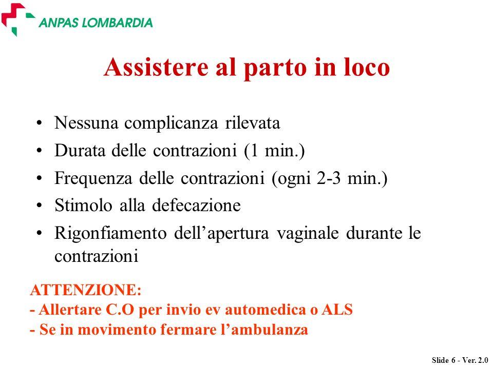Slide 6 - Ver. 2.0 Assistere al parto in loco Nessuna complicanza rilevata Durata delle contrazioni (1 min.) Frequenza delle contrazioni (ogni 2-3 min