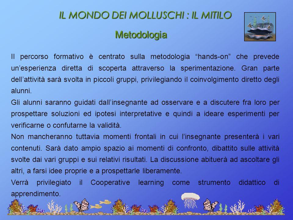IL MONDO DEI MOLLUSCHI : IL MITILO Metodologia Il percorso formativo è centrato sulla metodologia hands-on che prevede unesperienza diretta di scopert