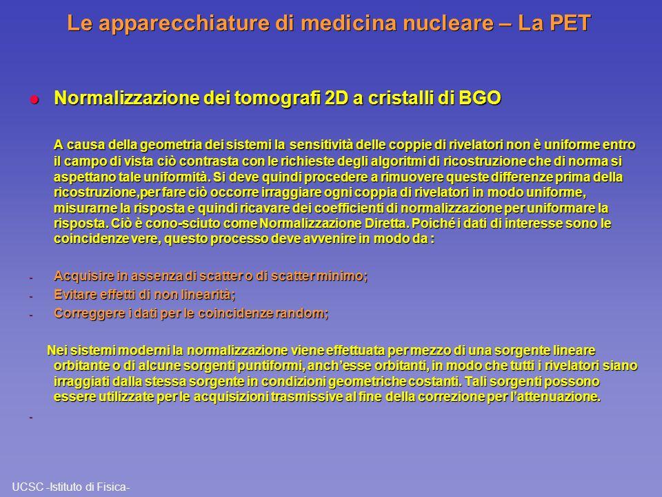 UCSC -Istituto di Fisica- Le apparecchiature di medicina nucleare – La PET l Normalizzazione dei tomografi 3D a cristalli di BGO Nei sistemi a 3D, dove i rivelatori sono operanti in blocchi, la normalizzazione diretta non è applicabile per una serie d motivi.