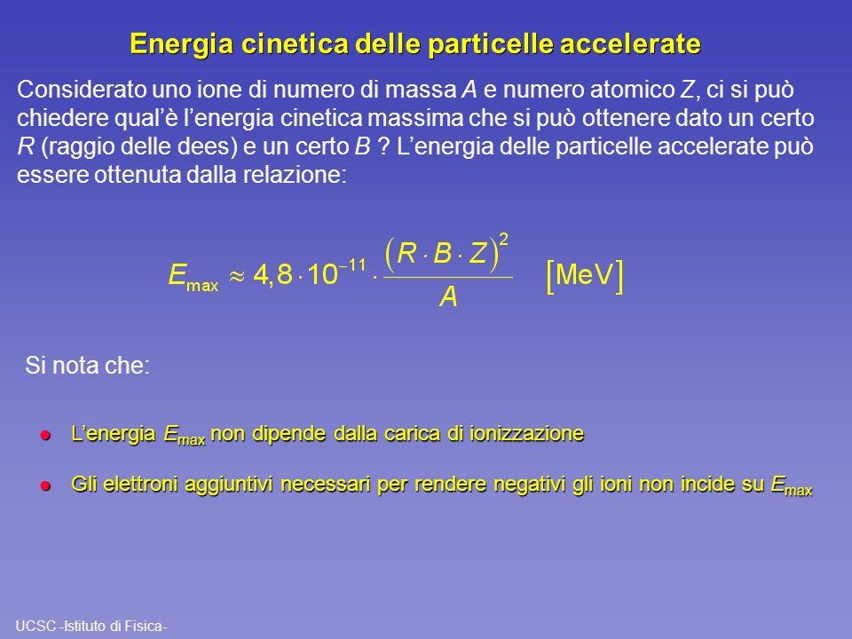 UCSC -Istituto di Fisica- Energia cinetica delle particelle accelerate Considerato uno ione di numero di massa A e numero atomico Z, ci si può chieder