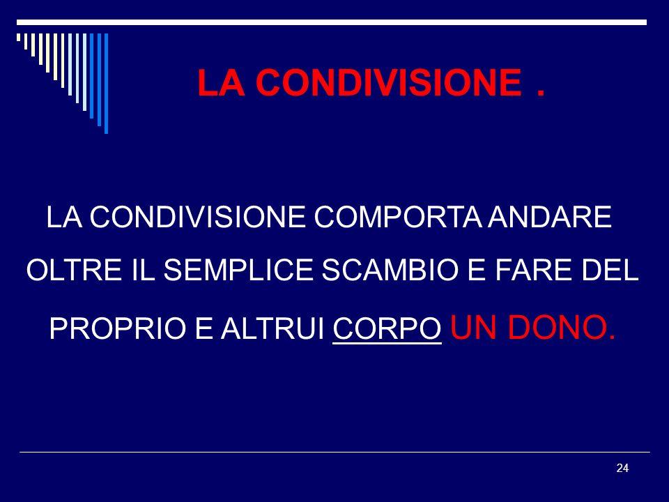 24 LA CONDIVISIONE COMPORTA ANDARE OLTRE IL SEMPLICE SCAMBIO E FARE DEL PROPRIO E ALTRUI CORPO UN DONO. LA CONDIVISIONE.
