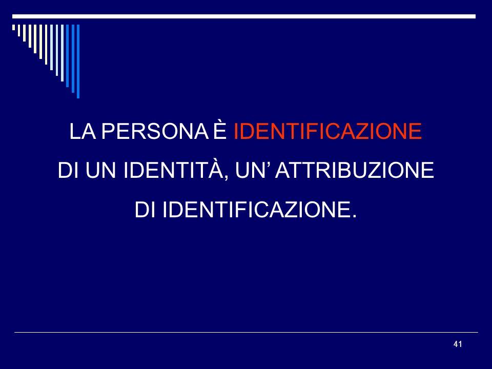 41 LA PERSONA È IDENTIFICAZIONE DI UN IDENTITÀ, UN ATTRIBUZIONE DI IDENTIFICAZIONE.