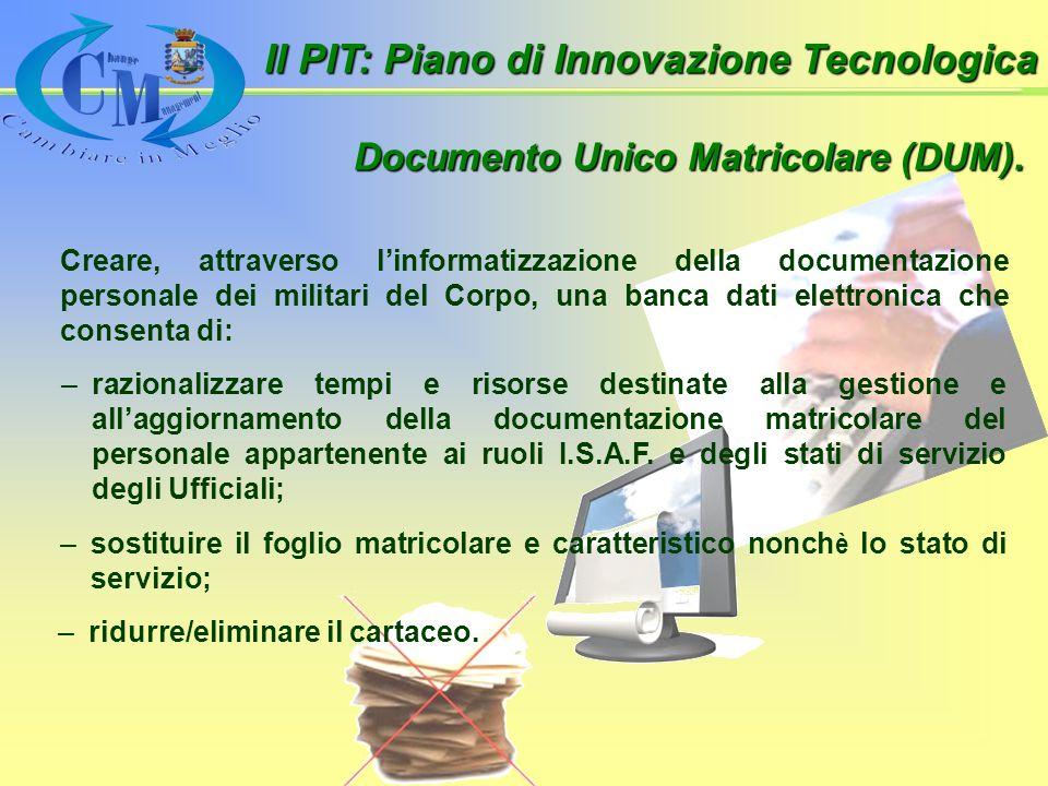 Il PIT: Piano di Innovazione Tecnologica Creare, attraverso linformatizzazione della documentazione personale dei militari del Corpo, una banca dati elettronica che consenta di: Documento Unico Matricolare (DUM).